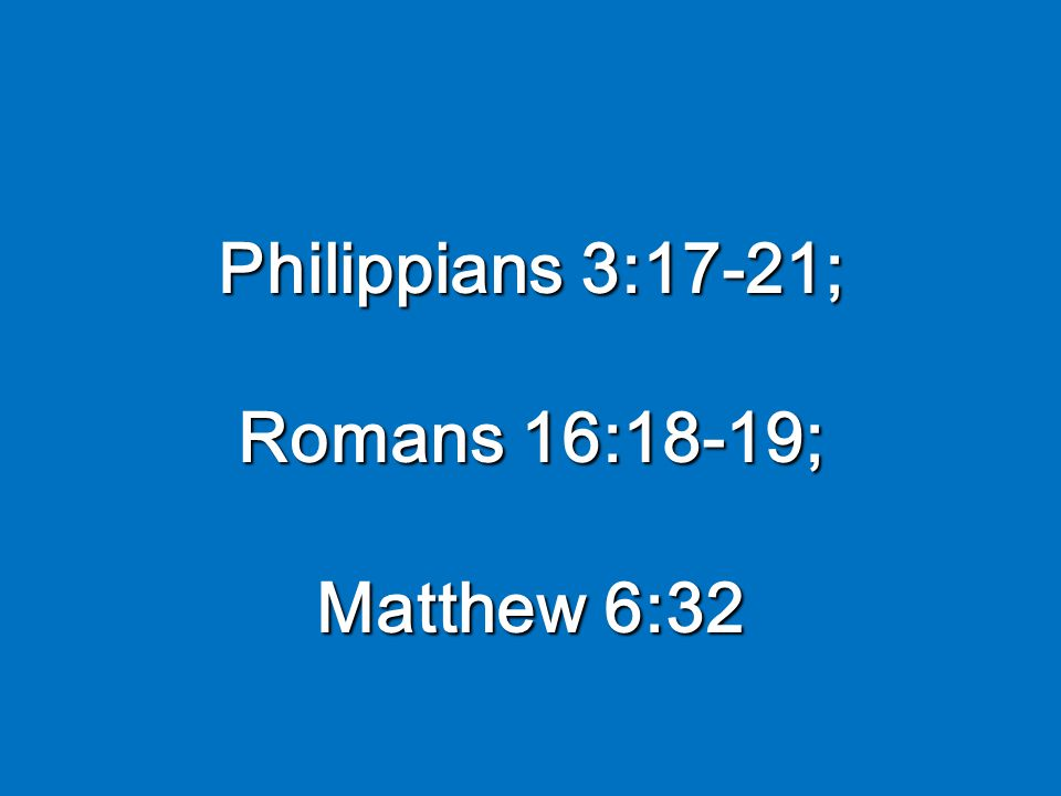 Philippians 3:17-21; Romans 16:18-19; Matthew 6:32