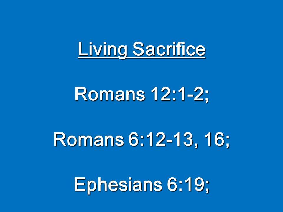 Living Sacrifice Romans 12:1-2; Romans 6:12-13, 16; Ephesians 6:19;