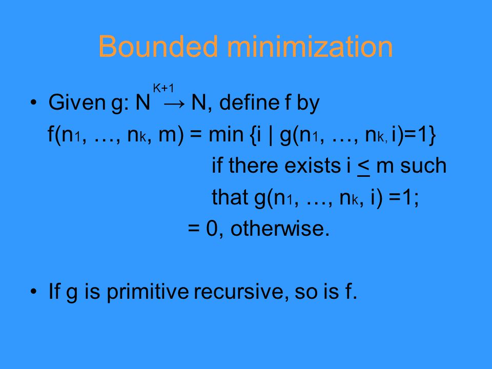 Bounded minimization Given g: N → N, define f by f(n 1, …, n k, m) = min {i | g(n 1, …, n k, i)=1} if there exists i < m such that g(n 1, …, n k, i) =1; = 0, otherwise.