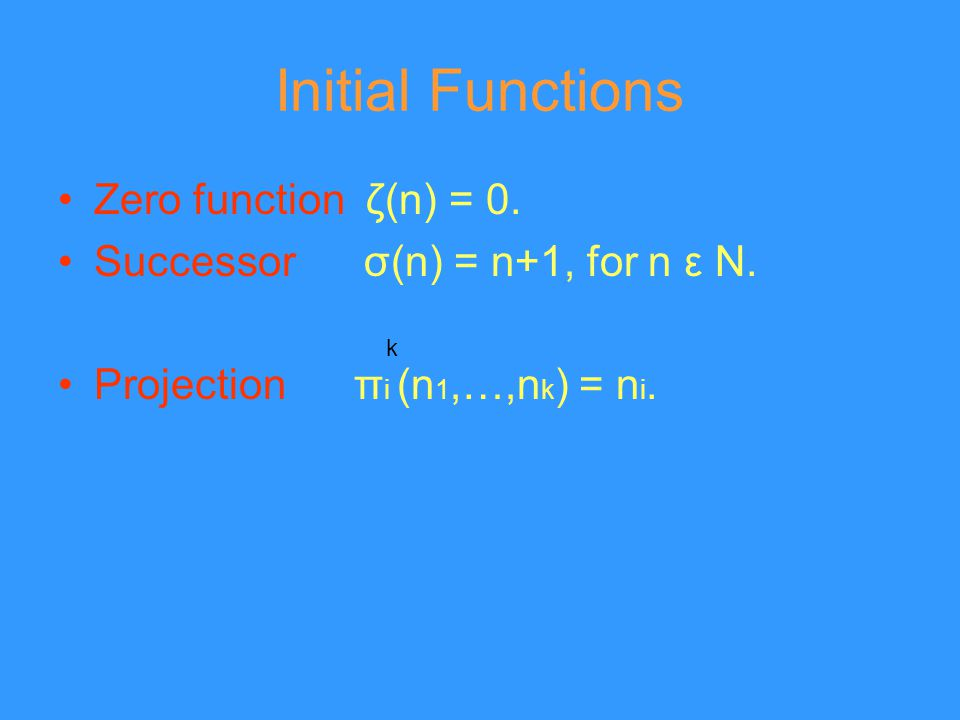 Initial Functions Zero function ζ(n) = 0. Successor σ(n) = n+1, for n ε N. Projection π i (n 1,…,n k ) = n i. k