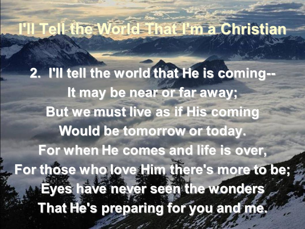 I'll Tell the World That I'm a Christian 2. I'll tell the world that He is coming-- It may be near or far away; But we must live as if His coming Woul