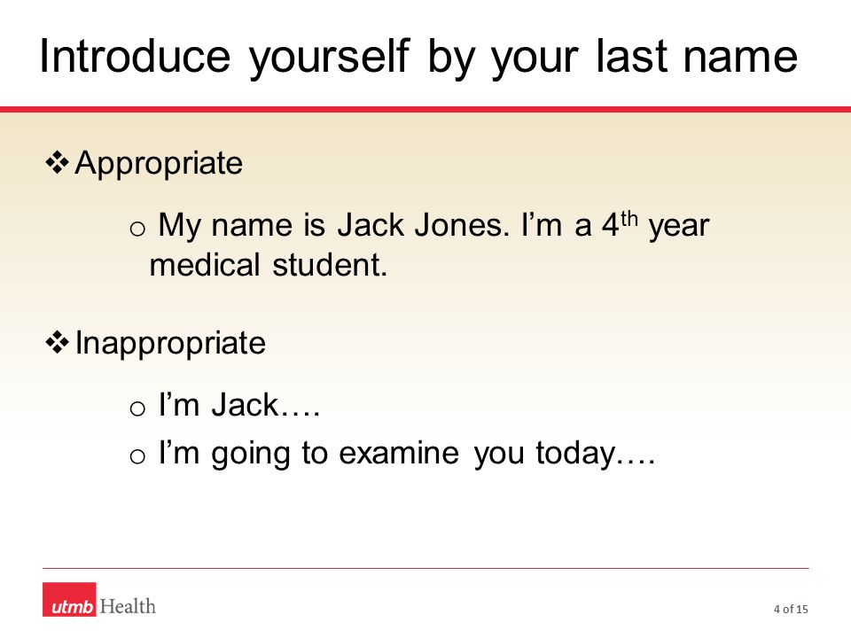 Integrated Medical Curriculum -ICEE  Appropriate o My name is Jack Jones. I'm a 4 th year medical student.  Inappropriate o I'm Jack…. o I'm going t
