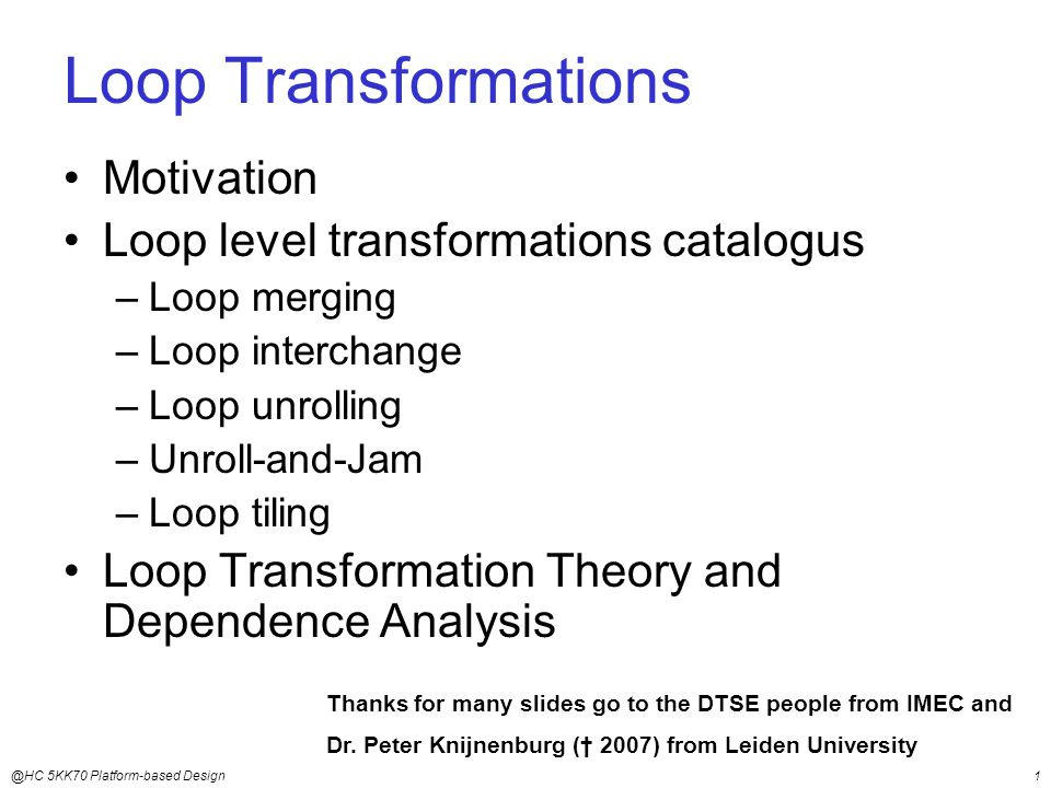 @HC 5KK70 Platform-based Design1 Loop Transformations Motivation Loop level transformations catalogus –Loop merging –Loop interchange –Loop unrolling –Unroll-and-Jam –Loop tiling Loop Transformation Theory and Dependence Analysis Thanks for many slides go to the DTSE people from IMEC and Dr.