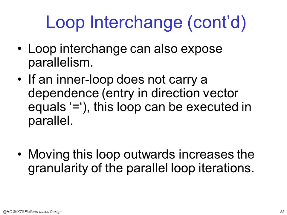 @HC 5KK70 Platform-based Design22 Loop Interchange (cont'd) Loop interchange can also expose parallelism.