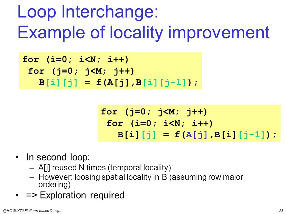 @HC 5KK70 Platform-based Design23 Loop Interchange: Example of locality improvement In second loop: –A[j] reused N times (temporal locality) –However: loosing spatial locality in B (assuming row major ordering) => Exploration required for (j=0; j<M; j++) for (i=0; i<N; i++) B[i][j] = f(A[j],B[i][j-1]); for (i=0; i<N; i++) for (j=0; j<M; j++) B[i][j] = f(A[j],B[i][j-1]);