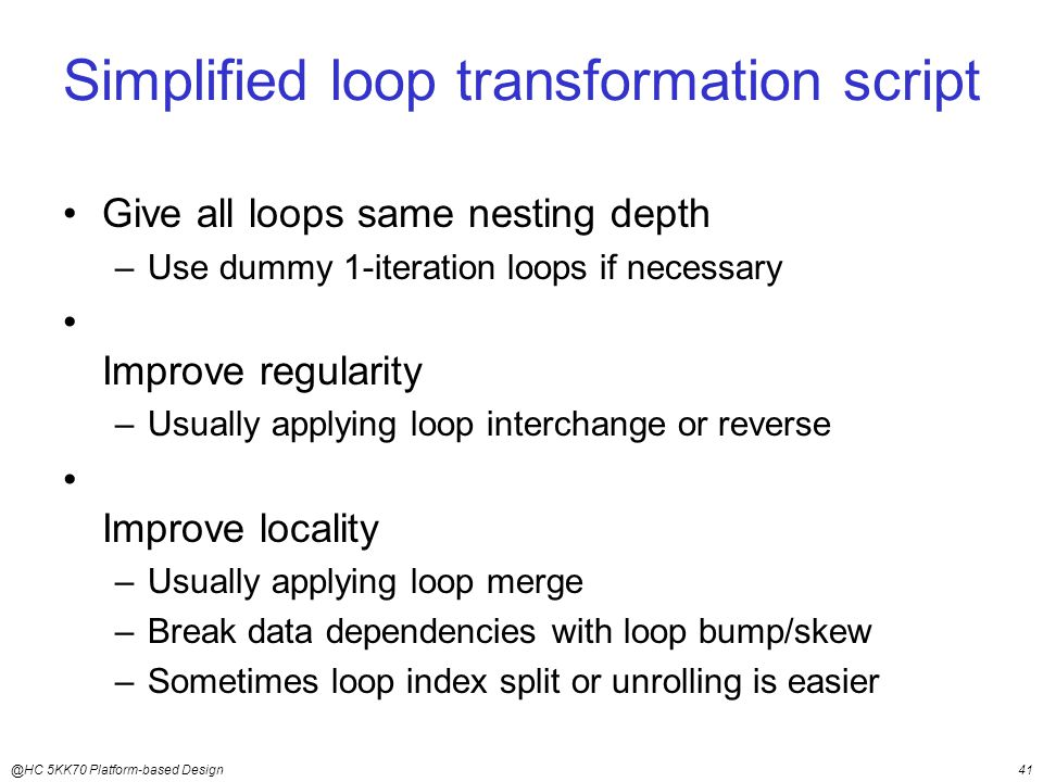 @HC 5KK70 Platform-based Design41 Simplified loop transformation script Give all loops same nesting depth –Use dummy 1-iteration loops if necessary Improve regularity –Usually applying loop interchange or reverse Improve locality –Usually applying loop merge –Break data dependencies with loop bump/skew –Sometimes loop index split or unrolling is easier