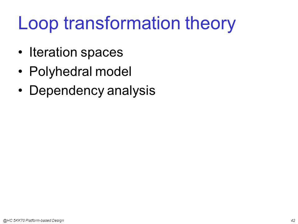 @HC 5KK70 Platform-based Design42 Loop transformation theory Iteration spaces Polyhedral model Dependency analysis