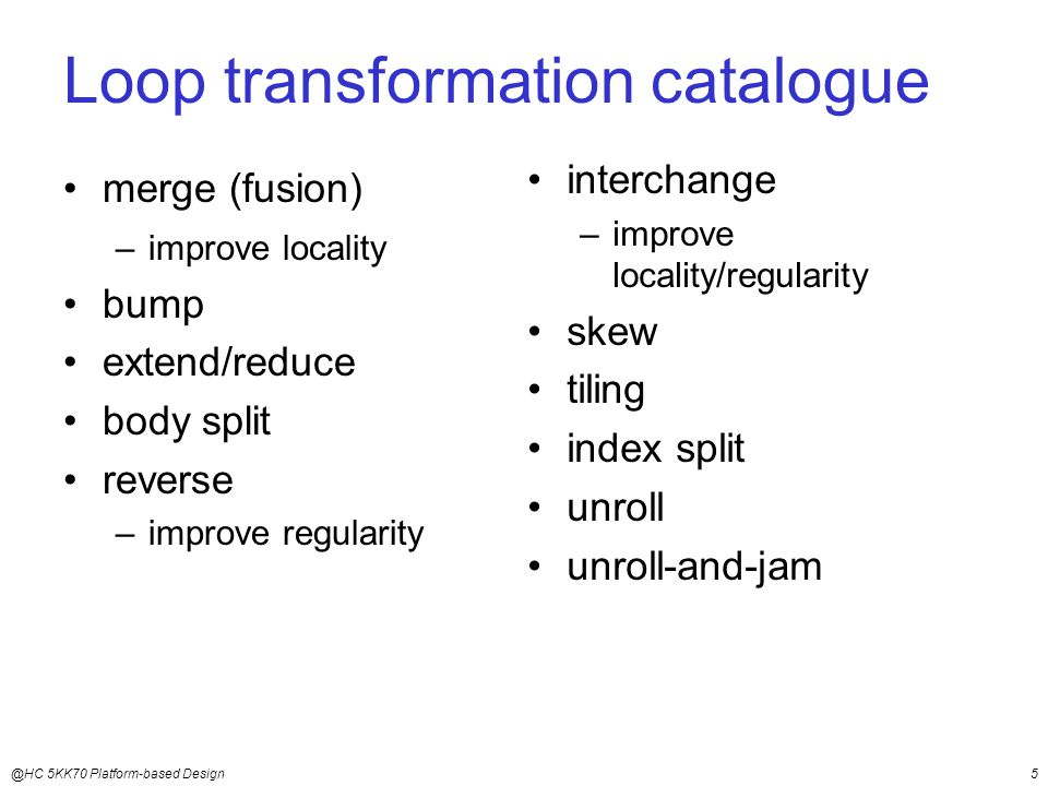 @HC 5KK70 Platform-based Design5 Loop transformation catalogue merge (fusion) –improve locality bump extend/reduce body split reverse –improve regularity interchange –improve locality/regularity skew tiling index split unroll unroll-and-jam