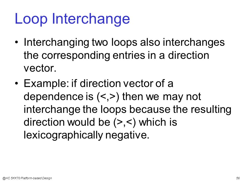 @HC 5KK70 Platform-based Design56 Loop Interchange Interchanging two loops also interchanges the corresponding entries in a direction vector.