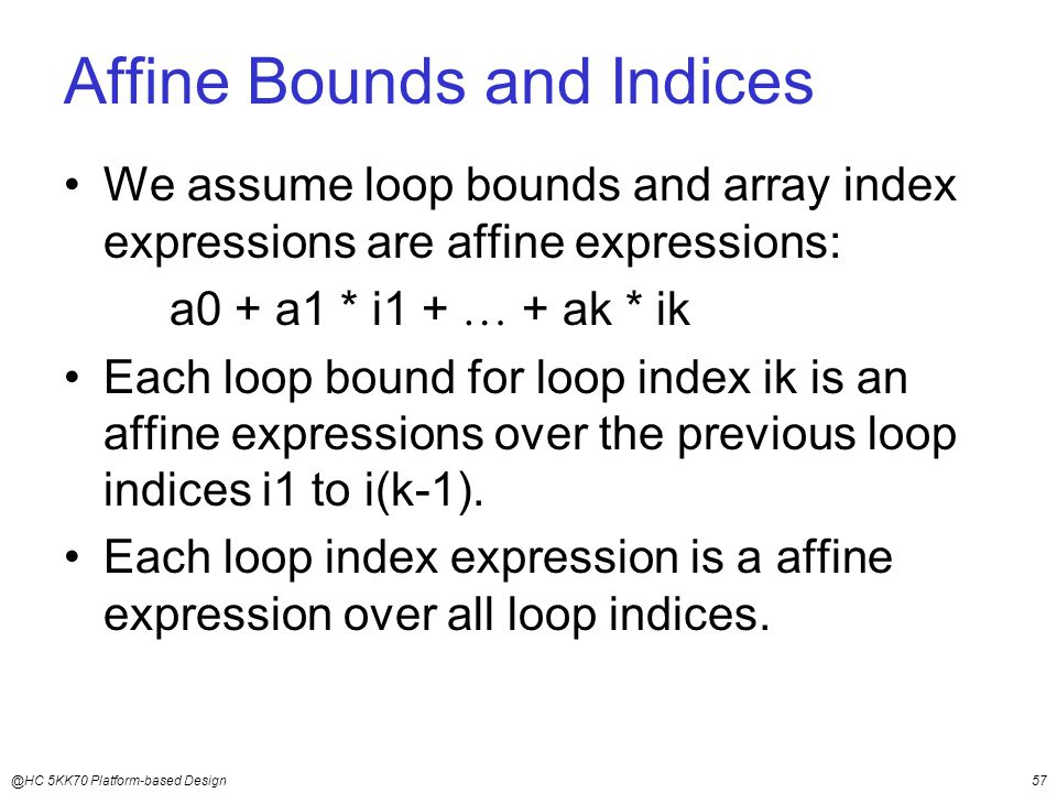 @HC 5KK70 Platform-based Design57 Affine Bounds and Indices We assume loop bounds and array index expressions are affine expressions: a0 + a1 * i1 +  + ak * ik Each loop bound for loop index ik is an affine expressions over the previous loop indices i1 to i(k-1).