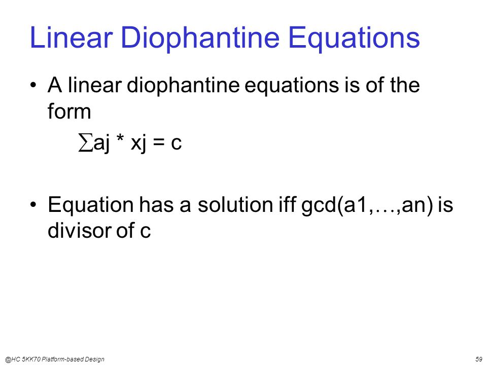 @HC 5KK70 Platform-based Design59 Linear Diophantine Equations A linear diophantine equations is of the form  aj * xj = c Equation has a solution iff gcd(a1, ,an) is divisor of c