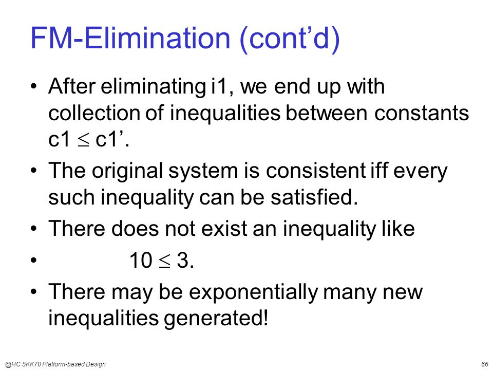 @HC 5KK70 Platform-based Design66 FM-Elimination (cont'd) After eliminating i1, we end up with collection of inequalities between constants c1  c1'.