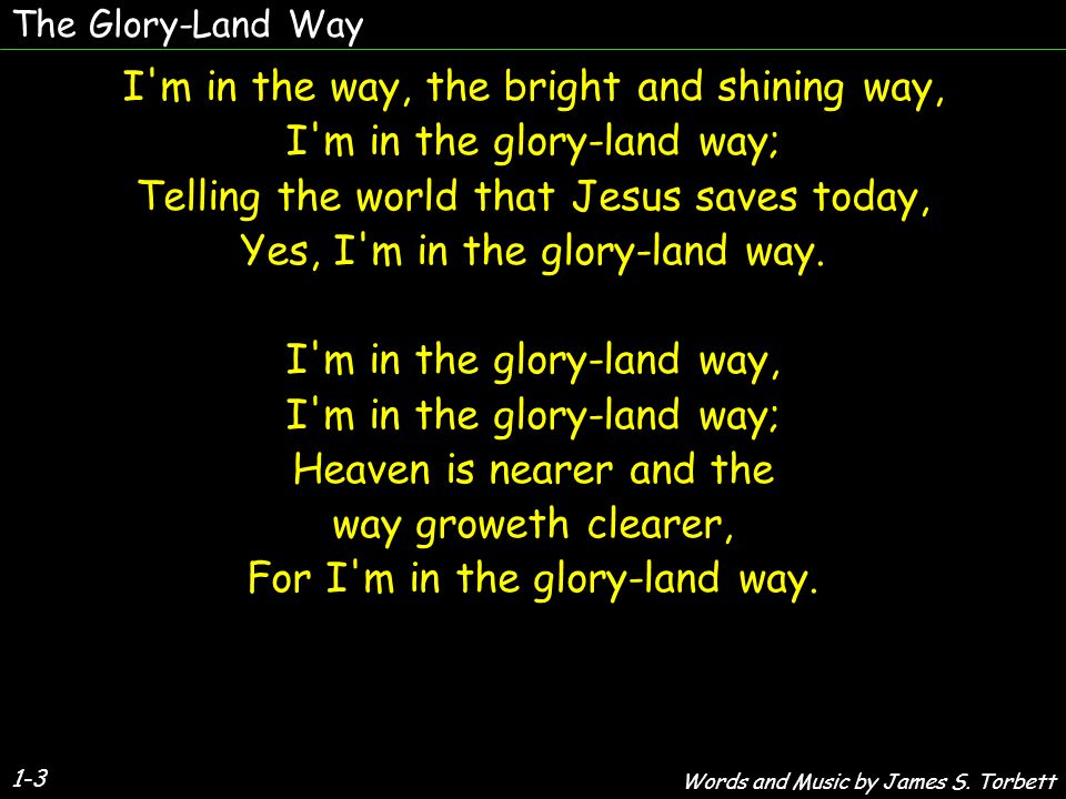 The Glory-Land Way 1-3 I m in the way, the bright and shining way, I m in the glory-land way; Telling the world that Jesus saves today, Yes, I m in the glory-land way.