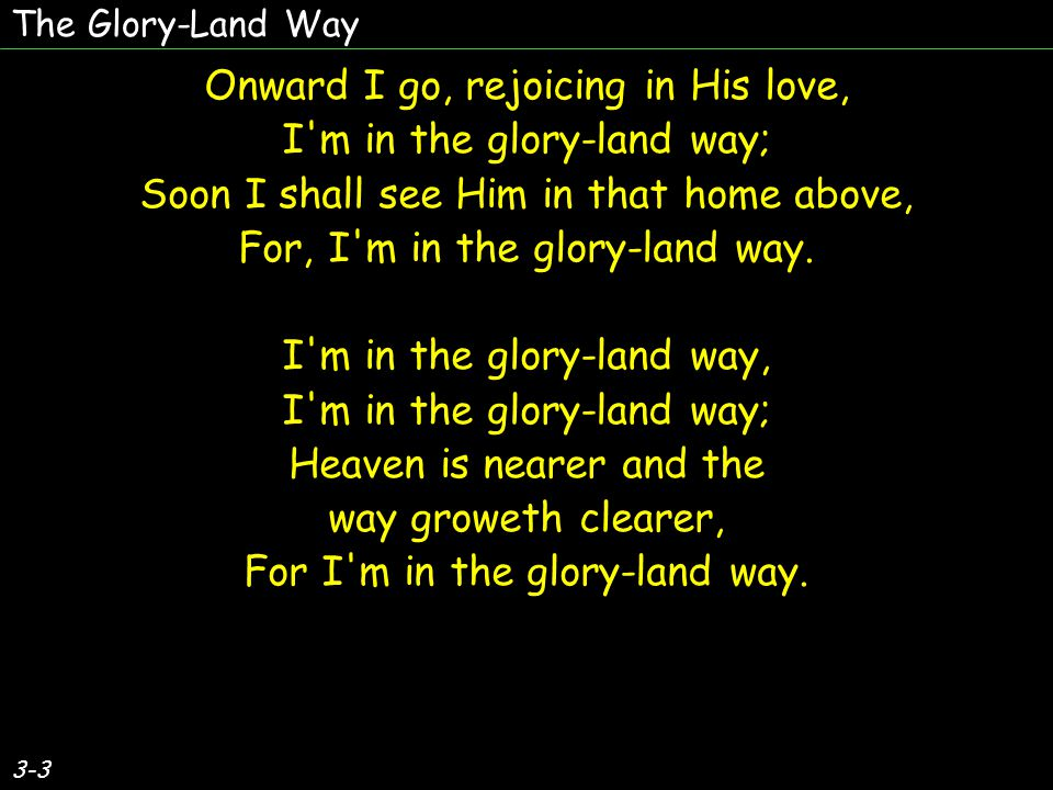 3-3 Onward I go, rejoicing in His love, I'm in the glory-land way; Soon I shall see Him in that home above, For, I'm in the glory-land way. I'm in the