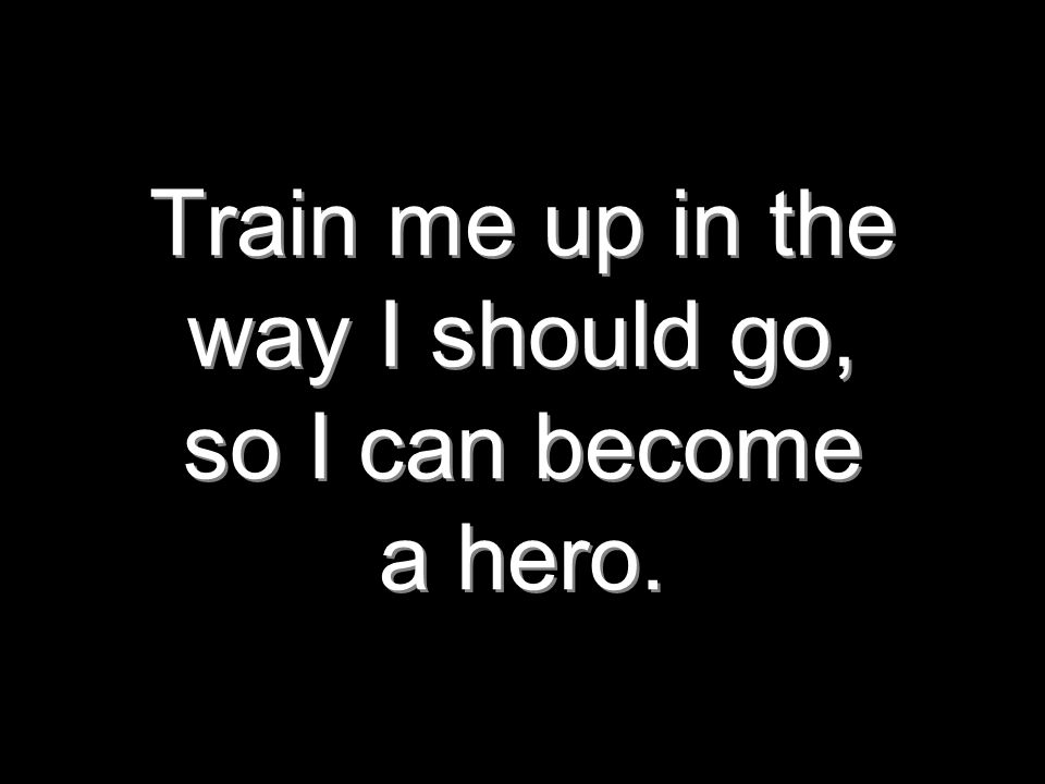 Train me up in the way I should go, so I can become a hero.
