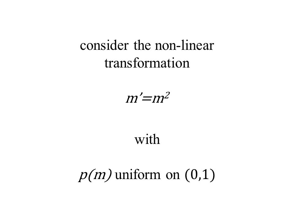 consider the non-linear transformation m'=m 2 with p(m) uniform on (0,1)
