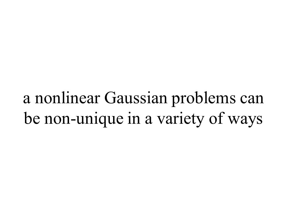 a nonlinear Gaussian problems can be non-unique in a variety of ways
