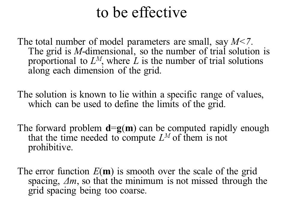 to be effective The total number of model parameters are small, say M<7. The grid is M-dimensional, so the number of trial solution is proportional to