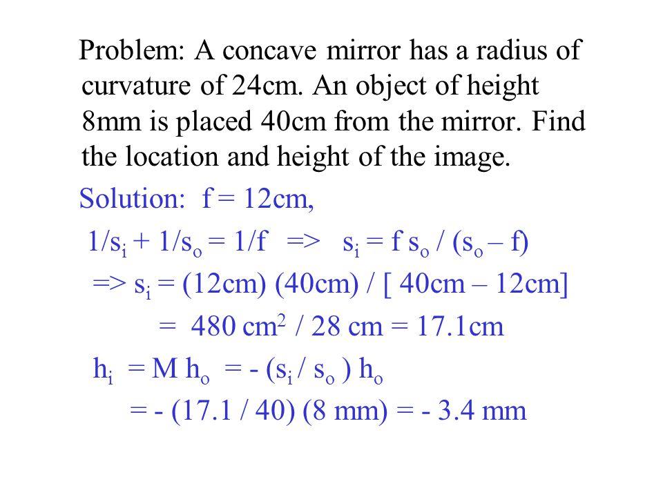 Solution: f = 12cm, 1/s i + 1/s o = 1/f => s i = f s o / (s o – f) => s i = (12cm) (40cm) / [ 40cm – 12cm] = 480 cm 2 / 28 cm = 17.1cm h i = M h o = - (s i / s o ) h o = - (17.1 / 40) (8 mm) = - 3.4 mm