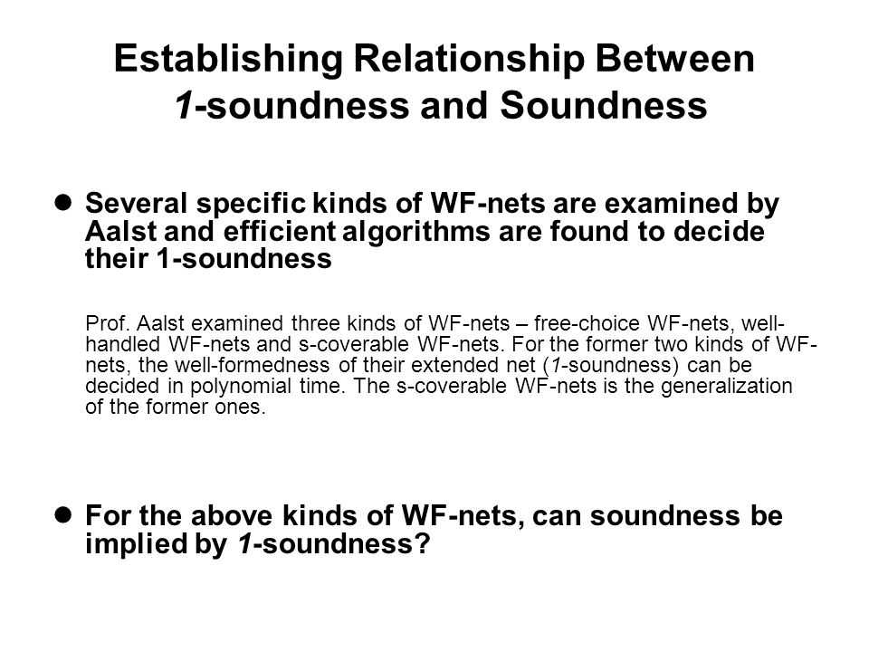 Establishing Relationship Between 1-soundness and Soundness Several specific kinds of WF-nets are examined by Aalst and efficient algorithms are found to decide their 1-soundness Prof.