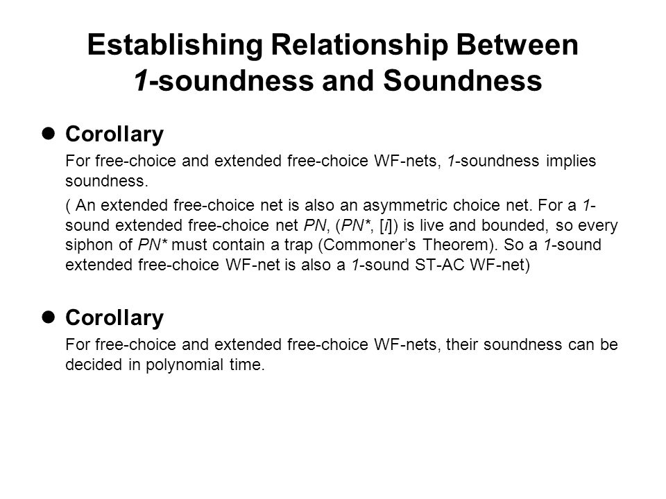 Establishing Relationship Between 1-soundness and Soundness Corollary For free-choice and extended free-choice WF-nets, 1-soundness implies soundness.