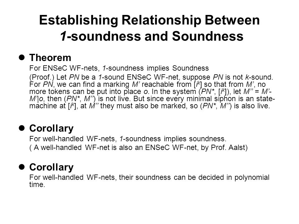 Establishing Relationship Between 1-soundness and Soundness Theorem For ENSeC WF-nets, 1-soundness implies Soundness (Proof.) Let PN be a 1-sound ENSeC WF-net, suppose PN is not k-sound.