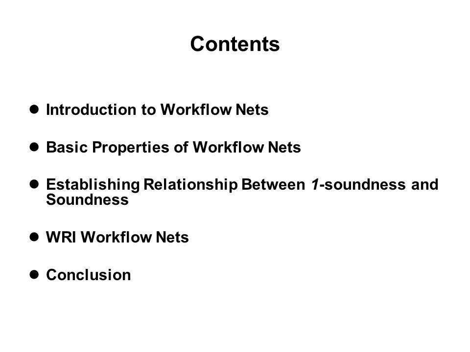 Contents Introduction to Workflow Nets Basic Properties of Workflow Nets Establishing Relationship Between 1-soundness and Soundness WRI Workflow Nets Conclusion
