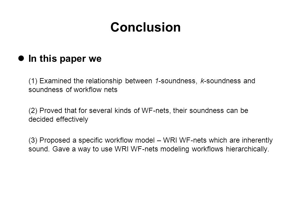 Conclusion In this paper we (1) Examined the relationship between 1-soundness, k-soundness and soundness of workflow nets (2) Proved that for several kinds of WF-nets, their soundness can be decided effectively (3) Proposed a specific workflow model – WRI WF-nets which are inherently sound.