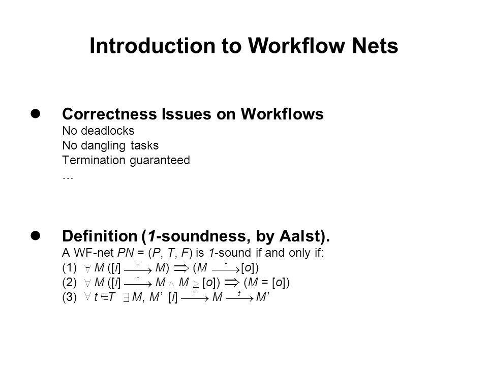 Introduction to Workflow Nets Correctness Issues on Workflows No deadlocks No dangling tasks Termination guaranteed … Definition (1-soundness, by Aalst).