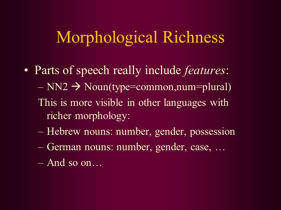 Morphological Richness Parts of speech really include features: –NN2  Noun(type=common,num=plural) This is more visible in other languages with richer morphology: –Hebrew nouns: number, gender, possession –German nouns: number, gender, case, … –And so on…