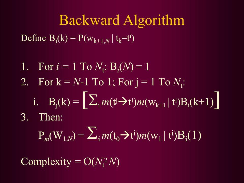Backward Algorithm Define B i (k) = P(w k+1,N | t k =t i ) 1.For i = 1 To N t : B i (N) = 1 2.For k = N-1 To 1; For j = 1 To N t : i.B j (k) = [  i m(t j  t i )m(w k+1 | t i )B i (k+1) ] 3.Then: P m (W 1,N ) =  i m(t 0  t i )m(w 1 | t i ) B i (1) Complexity = O(N t 2 N)