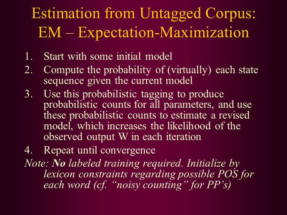 Estimation from Untagged Corpus: EM – Expectation-Maximization 1.Start with some initial model 2.Compute the probability of (virtually) each state sequence given the current model 3.Use this probabilistic tagging to produce probabilistic counts for all parameters, and use these probabilistic counts to estimate a revised model, which increases the likelihood of the observed output W in each iteration 4.Repeat until convergence Note: No labeled training required.