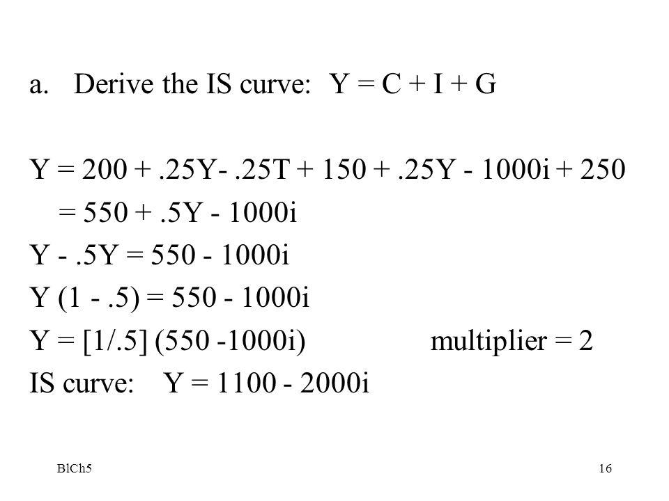 BlCh516 a.Derive the IS curve: Y = C + I + G Y = 200 +.25Y-.25T + 150 +.25Y - 1000i + 250 = 550 +.5Y - 1000i Y -.5Y = 550 - 1000i Y (1 -.5) = 550 - 10