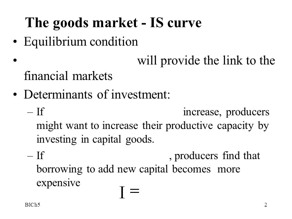 BlCh53 Equilibrium in the goods market becomes: Y = Basically –When i I and Y e The ZZ curve shifts now as the interest rate changes and a multiplier effect takes place –If MPI is the marginal propensity to invest out of new income, assume that MPC + MPI < 1 –The slope of the ZZ curve is now and the interest rate is included in the intercept