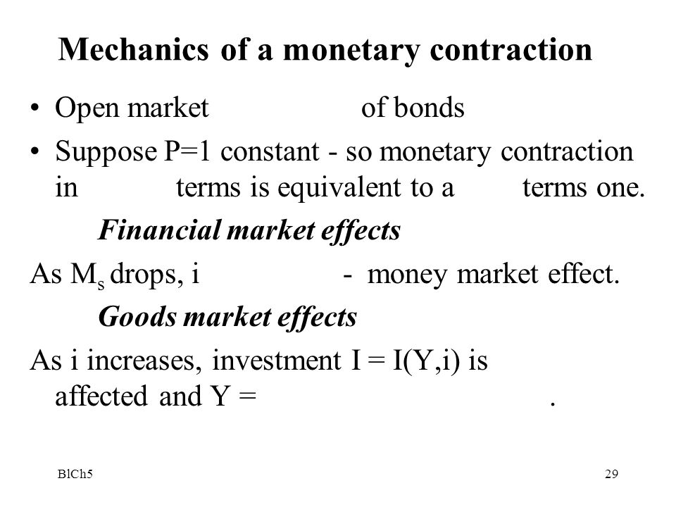 BlCh529 Mechanics of a monetary contraction Open market of bonds Suppose P=1 constant - so monetary contraction in terms is equivalent to a terms one.