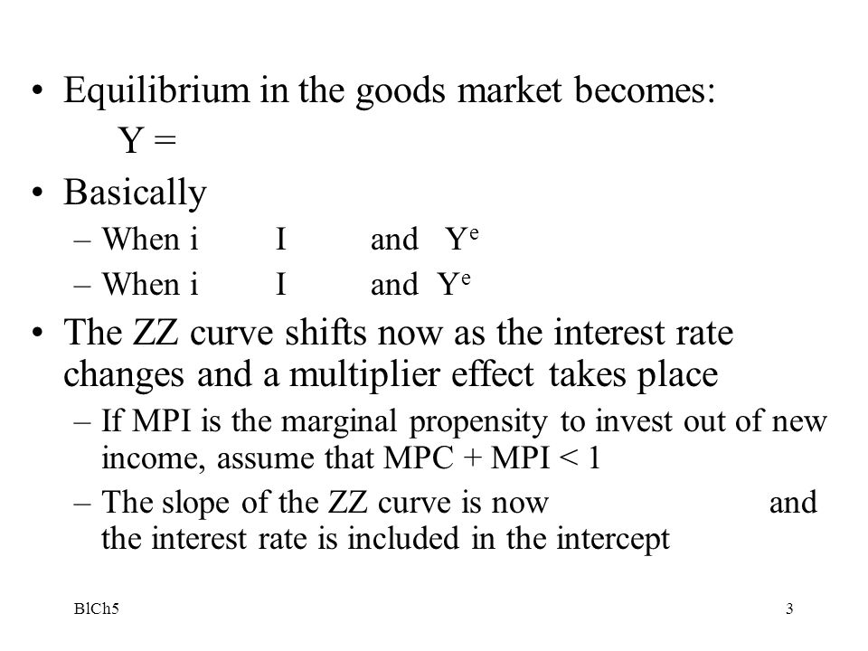 BlCh54 Construction of the IS curve Z Y Y i Y' e YeYe YeYe i i' When the interest rate increases, I (Y, i) drops and the ZZ curve shifts down.