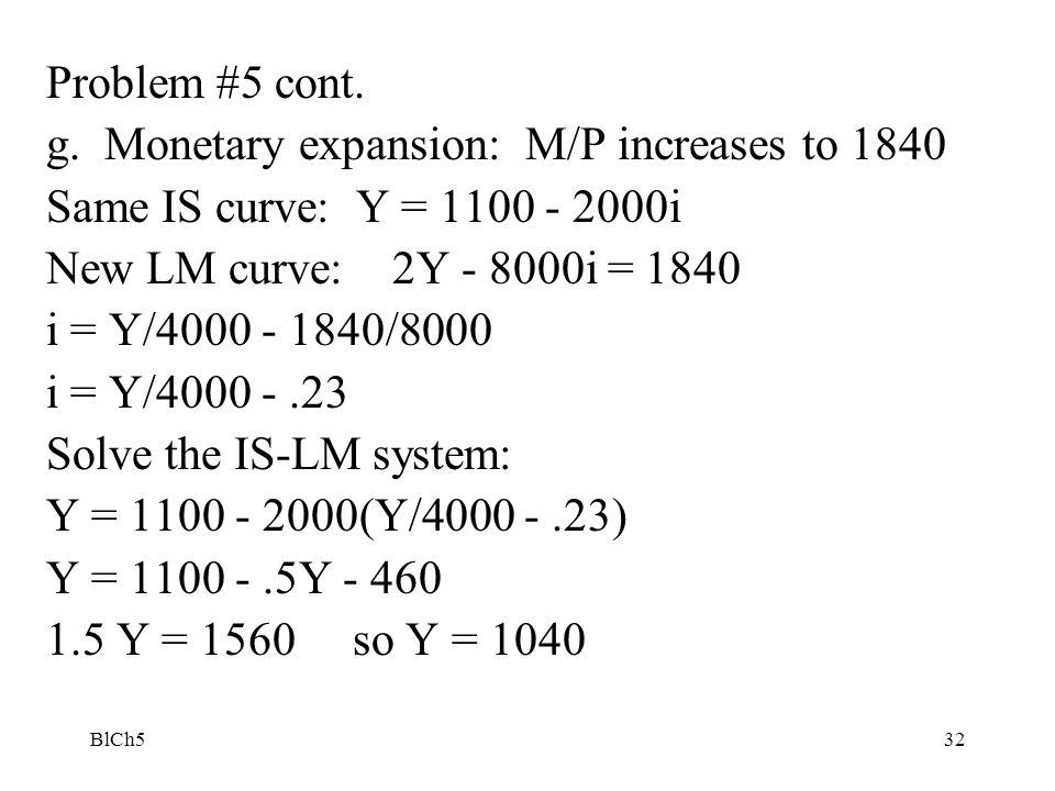 BlCh532 Problem #5 cont. g. Monetary expansion: M/P increases to 1840 Same IS curve: Y = 1100 - 2000i New LM curve: 2Y - 8000i = 1840 i = Y/4000 - 184