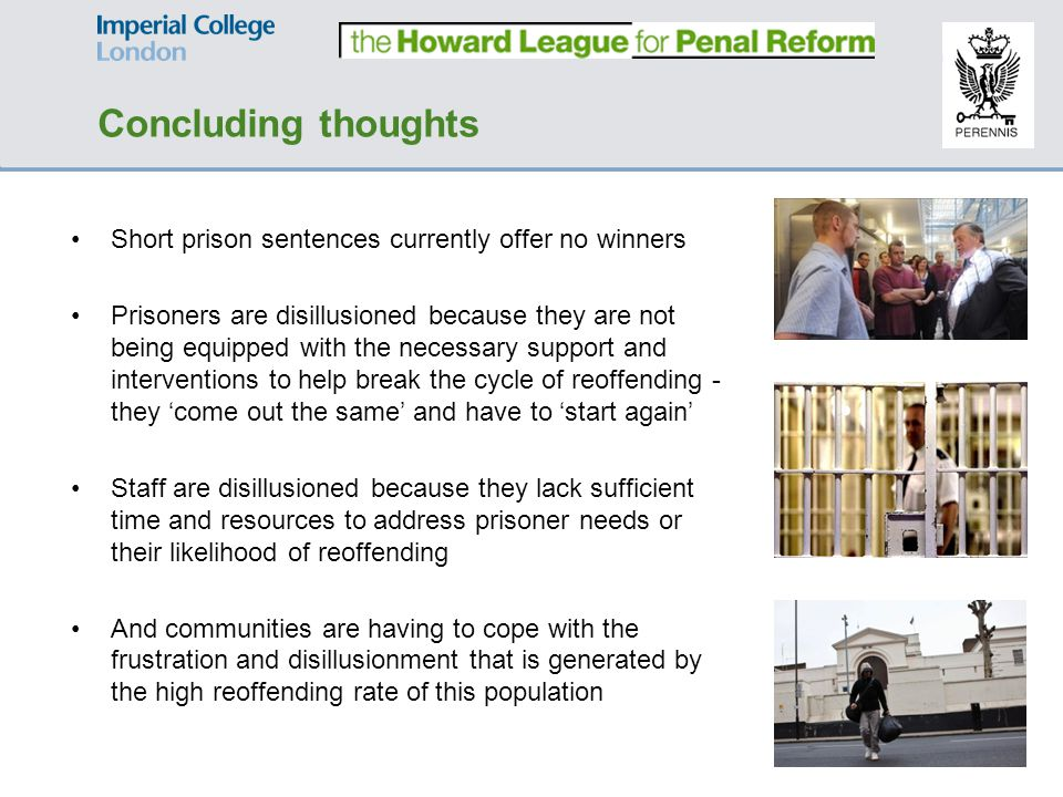 Short prison sentences currently offer no winners Prisoners are disillusioned because they are not being equipped with the necessary support and interventions to help break the cycle of reoffending - they 'come out the same' and have to 'start again' Staff are disillusioned because they lack sufficient time and resources to address prisoner needs or their likelihood of reoffending And communities are having to cope with the frustration and disillusionment that is generated by the high reoffending rate of this population Concluding thoughts