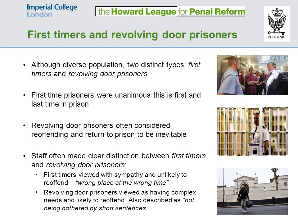 Although diverse population, two distinct types: first timers and revolving door prisoners First time prisoners were unanimous this is first and last time in prison Revolving door prisoners often considered reoffending and return to prison to be inevitable Staff often made clear distinction between first timers and revolving door prisoners: First timers viewed with sympathy and unlikely to reoffend – wrong place at the wrong time Revolving door prisoners viewed as having complex needs and likely to reoffend.