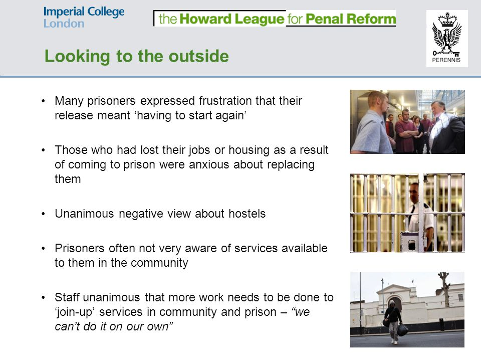 Many prisoners expressed frustration that their release meant 'having to start again' Those who had lost their jobs or housing as a result of coming to prison were anxious about replacing them Unanimous negative view about hostels Prisoners often not very aware of services available to them in the community Staff unanimous that more work needs to be done to 'join-up' services in community and prison – we can't do it on our own Looking to the outside