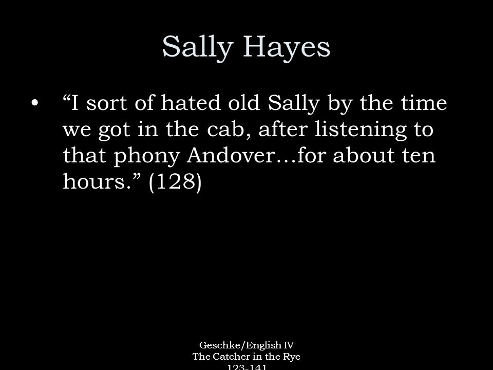 Geschke/English IV The Catcher in the Rye 123-141 Sally Hayes I sort of hated old Sally by the time we got in the cab, after listening to that phony Andover…for about ten hours. (128)