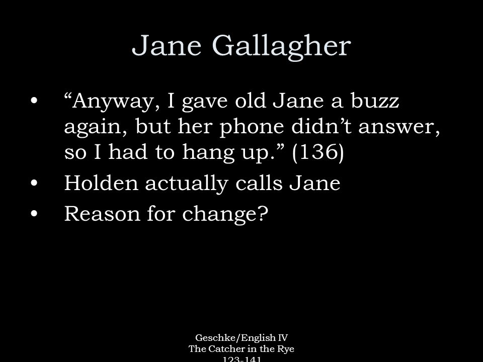 Geschke/English IV The Catcher in the Rye 123-141 Jane Gallagher Anyway, I gave old Jane a buzz again, but her phone didn't answer, so I had to hang up. (136) Holden actually calls Jane Reason for change