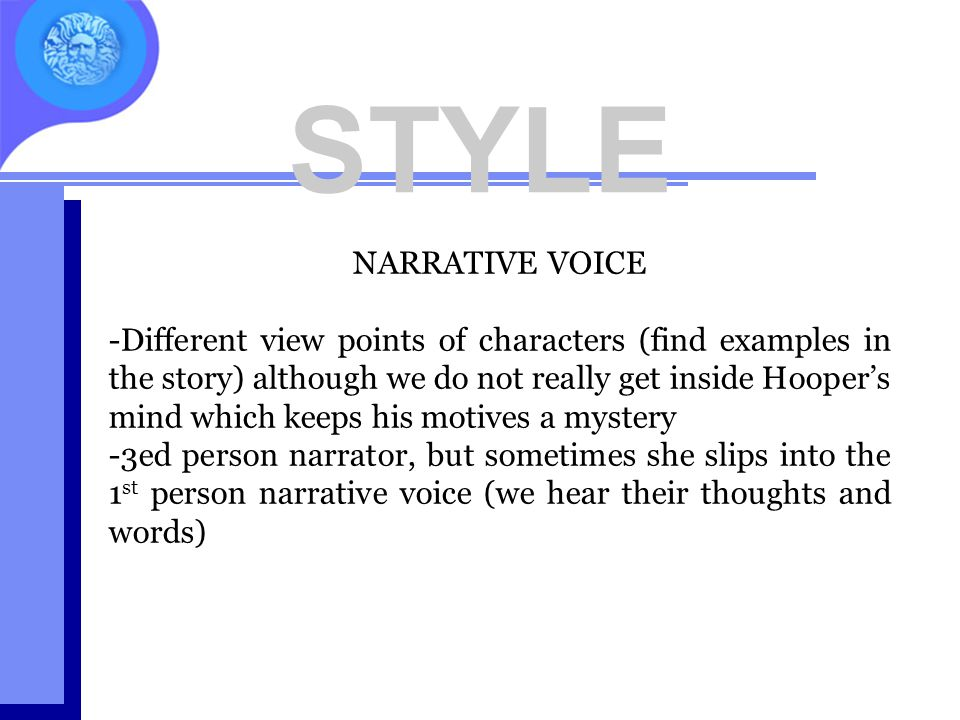 STYLE NARRATIVE VOICE -Different view points of characters (find examples in the story) although we do not really get inside Hooper's mind which keeps