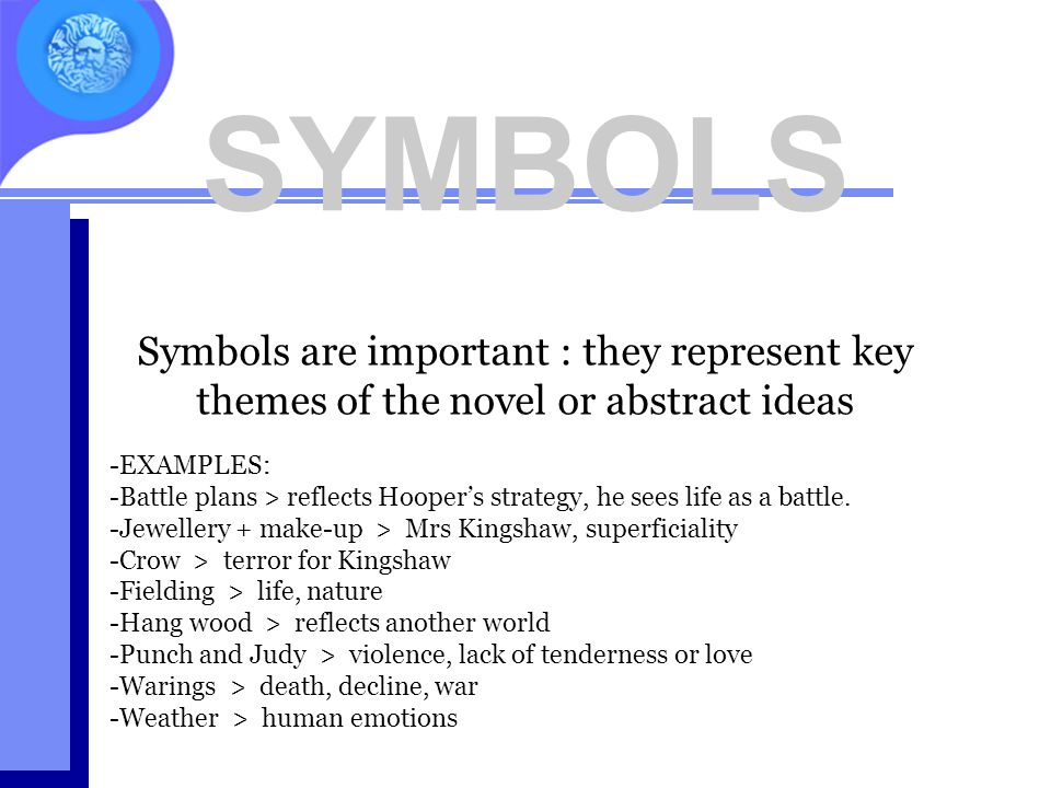 SYMBOLS -EXAMPLES: -Battle plans > reflects Hooper's strategy, he sees life as a battle. -Jewellery + make-up > Mrs Kingshaw, superficiality -Crow > t