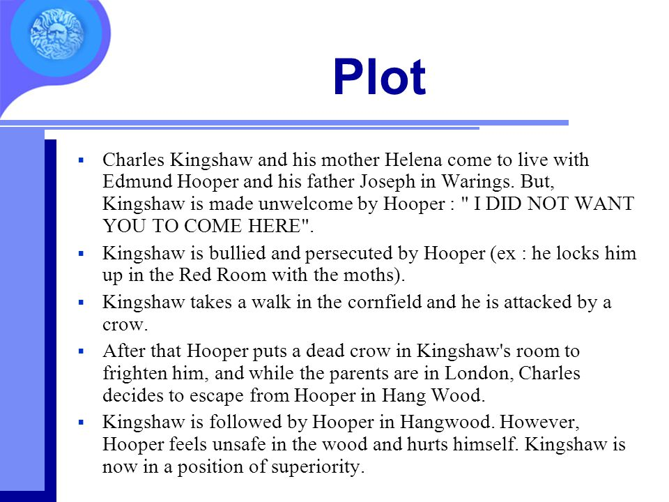 Plot  Charles Kingshaw and his mother Helena come to live with Edmund Hooper and his father Joseph in Warings. But, Kingshaw is made unwelcome by Hoo