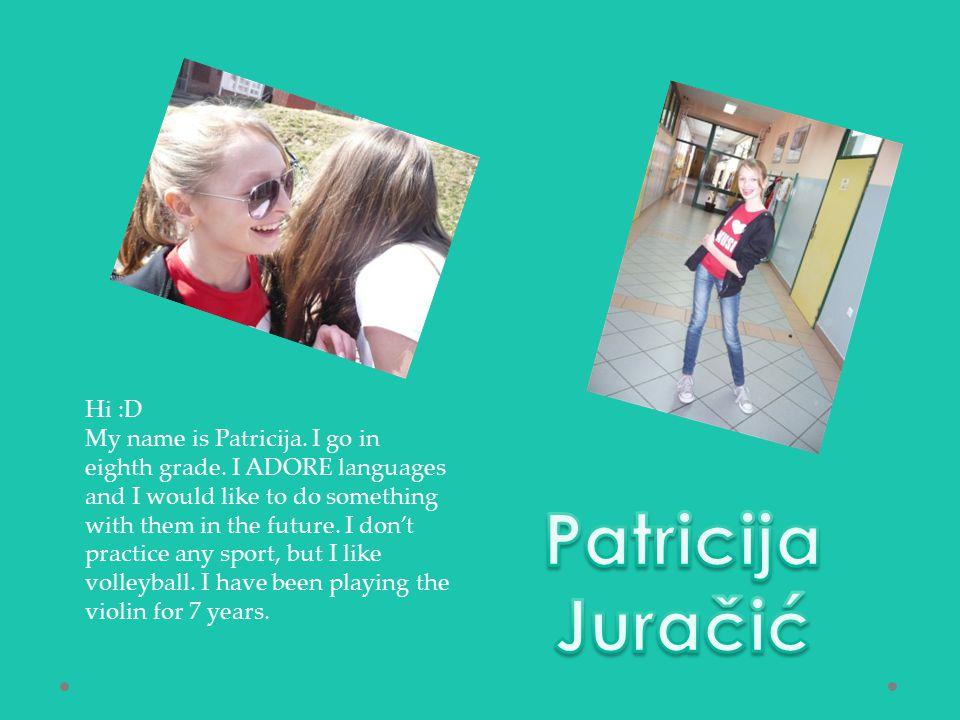 Hi :D My name is Patricija. I go in eighth grade.