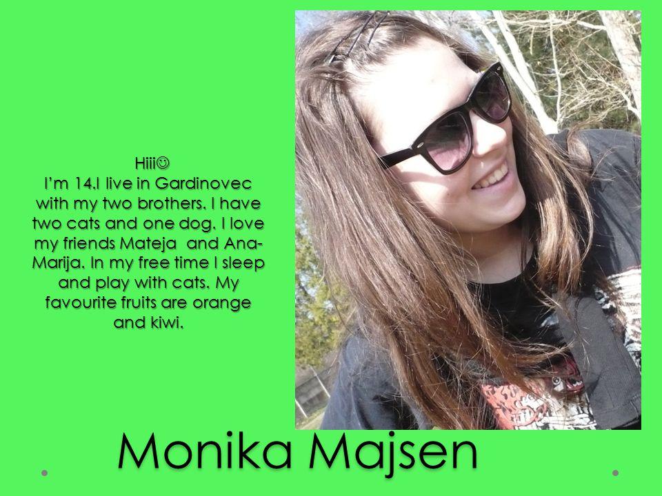 Monika Majsen Hiii I'm 14.I live in Gardinovec with my two brothers.