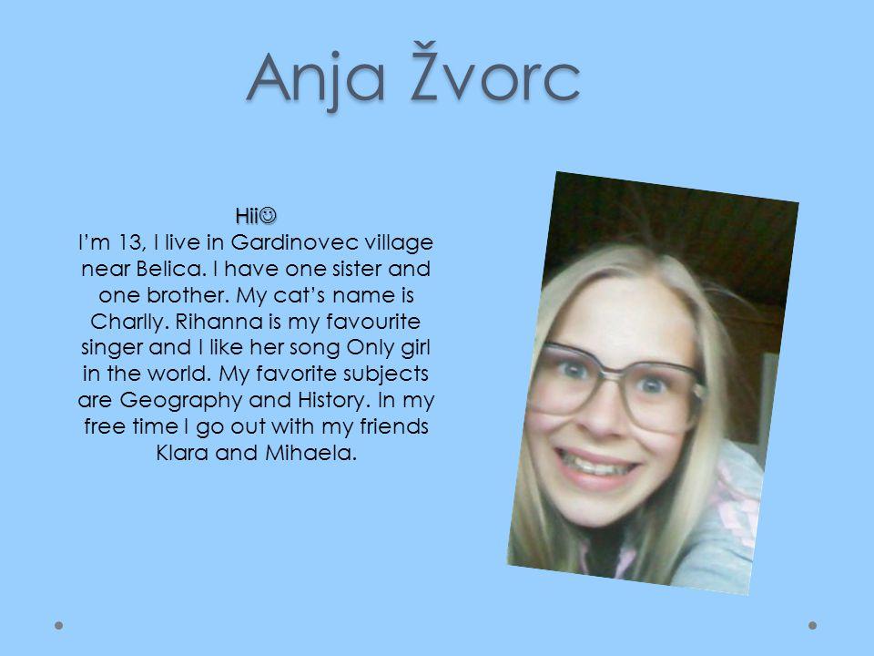 Anja Žvorc Hii Hii I'm 13, I live in Gardinovec village near Belica.