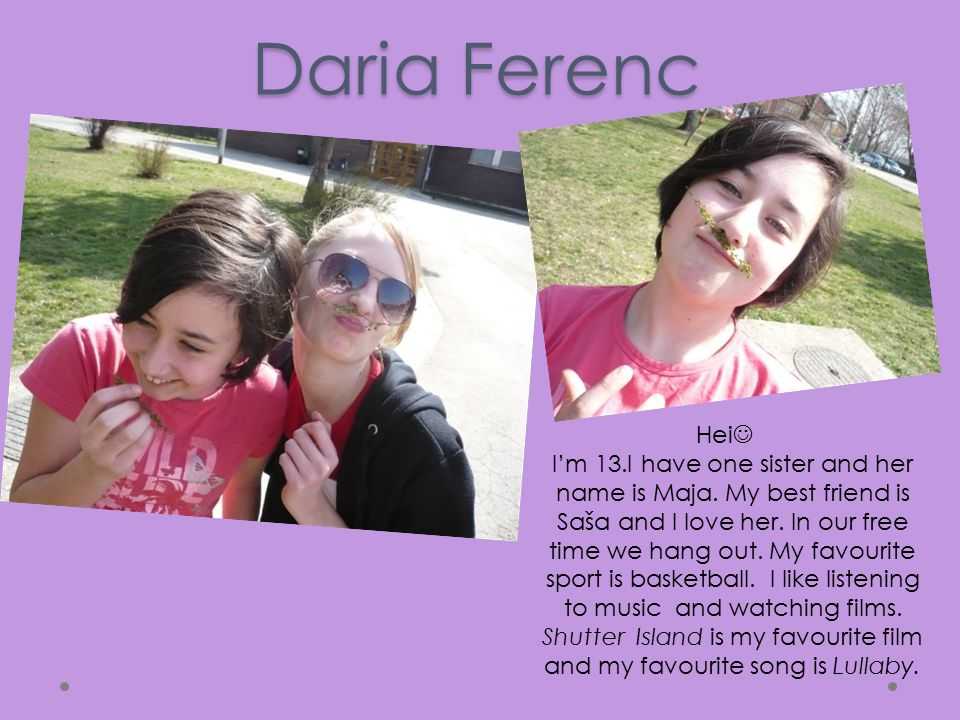 Daria Ferenc Hei I'm 13.I have one sister and her name is Maja.