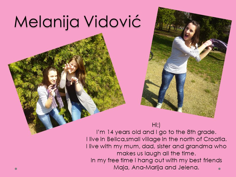 Jelena Gunc Hello;) I'm 14 and I attend 8th grade in Primary school Belica.